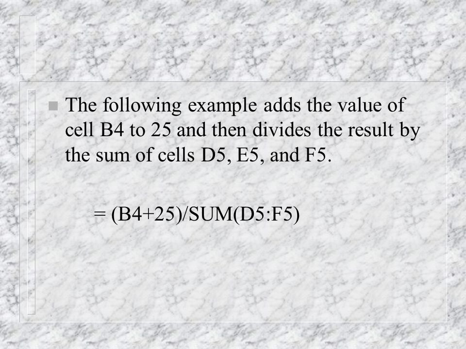 n The following example adds the value of cell B4 to 25 and then divides the result by the sum of cells D5, E5, and F5.