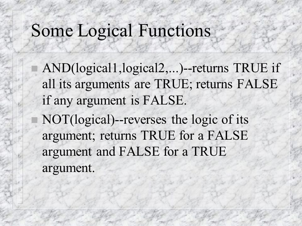 Some Logical Functions n AND(logical1,logical2,...)--returns TRUE if all its arguments are TRUE; returns FALSE if any argument is FALSE.