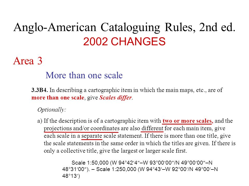 Anglo-American Cataloguing Rules, 2nd ed.2002 CHANGES Area 3 More than one scale 3.3B4.