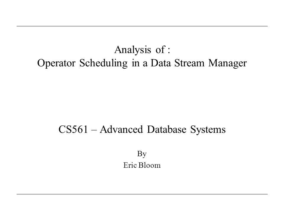 Analysis of : Operator Scheduling in a Data Stream Manager CS561 – Advanced Database Systems By Eric Bloom