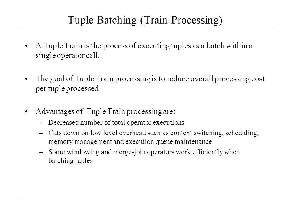 Tuple Batching (Train Processing) A Tuple Train is the process of executing tuples as a batch within a single operator call. The goal of Tuple Train p