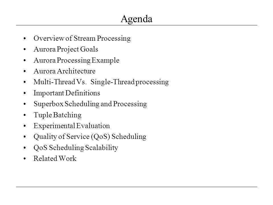Agenda Overview of Stream Processing Aurora Project Goals Aurora Processing Example Aurora Architecture Multi-Thread Vs. Single-Thread processing Impo