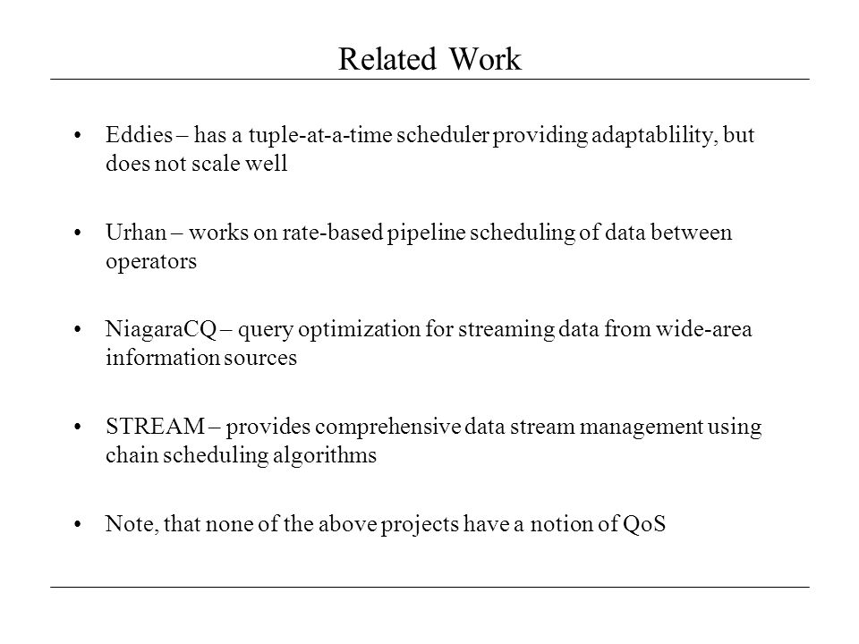 Related Work Eddies – has a tuple-at-a-time scheduler providing adaptablility, but does not scale well Urhan – works on rate-based pipeline scheduling