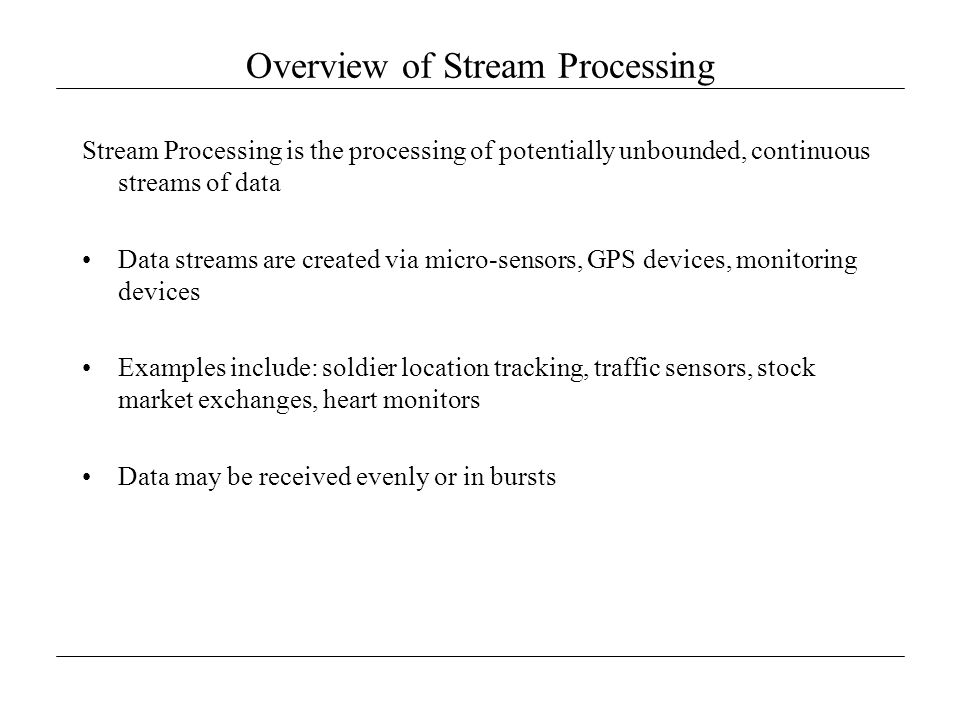 Overview of Stream Processing Stream Processing is the processing of potentially unbounded, continuous streams of data Data streams are created via mi