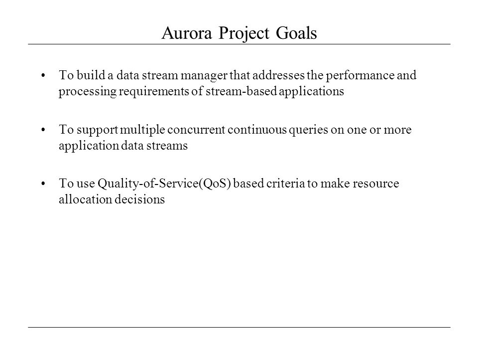 Aurora Project Goals To build a data stream manager that addresses the performance and processing requirements of stream-based applications To support