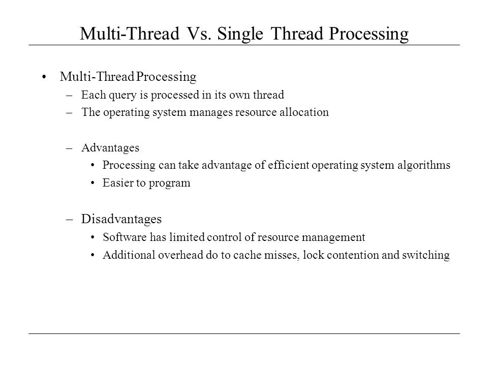 Multi-Thread Vs. Single Thread Processing Multi-Thread Processing –Each query is processed in its own thread –The operating system manages resource al