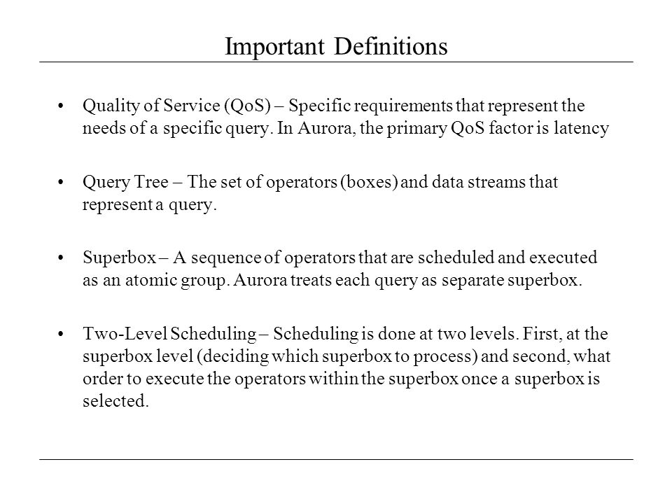 QoS Scheduling Scalability Problem –A per-tuple approach to QoS based scheduling will not scale because of the amount of processing needed to maintain it Solution –Latency is not calculated at the tuple level, rather, it is calculated as the average latency of tuples in the box input queue –Priority is given based on the combination of utility and urgency –Once a box's priority (priority tuple or p-tuple ) is calculated, the boxes are placed in logical buckets bases on their priority value –Scheduling is then done based on the priority of the bucket –All boxes in a given bucket are considered equal