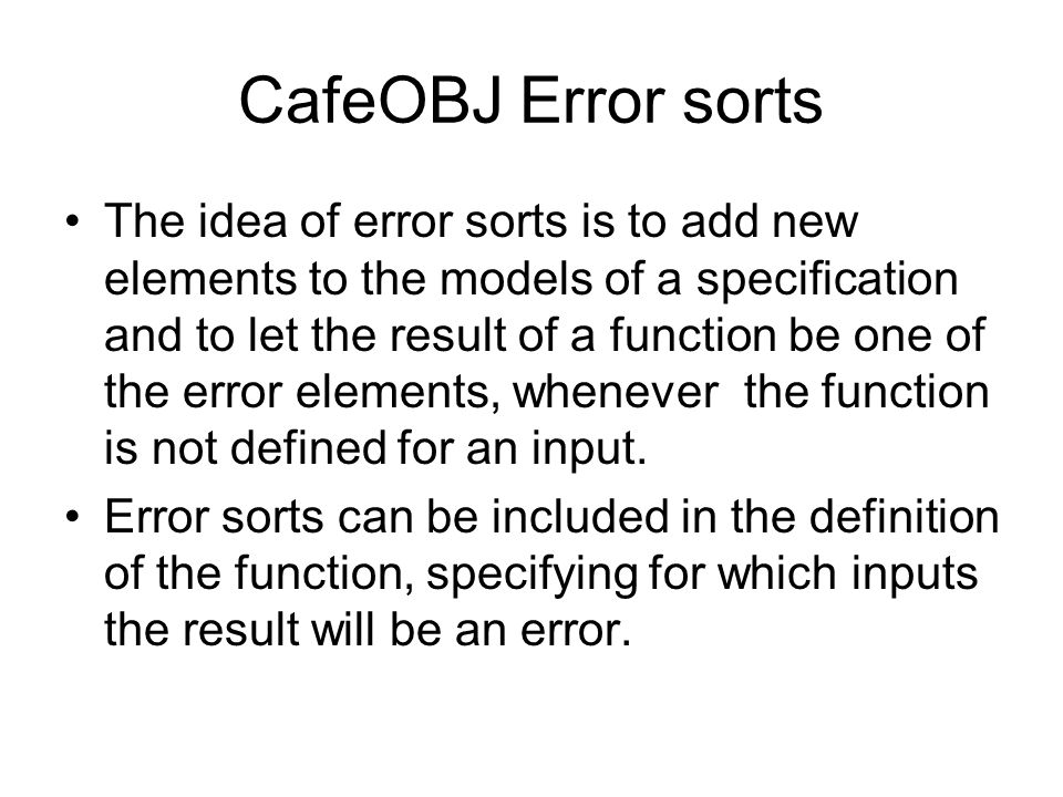 CafeOBJ Error sorts From CafeOBJ Manual An error sort is automatically declared for each connected component of the sort graph, and has an internal name that starts with ?.
