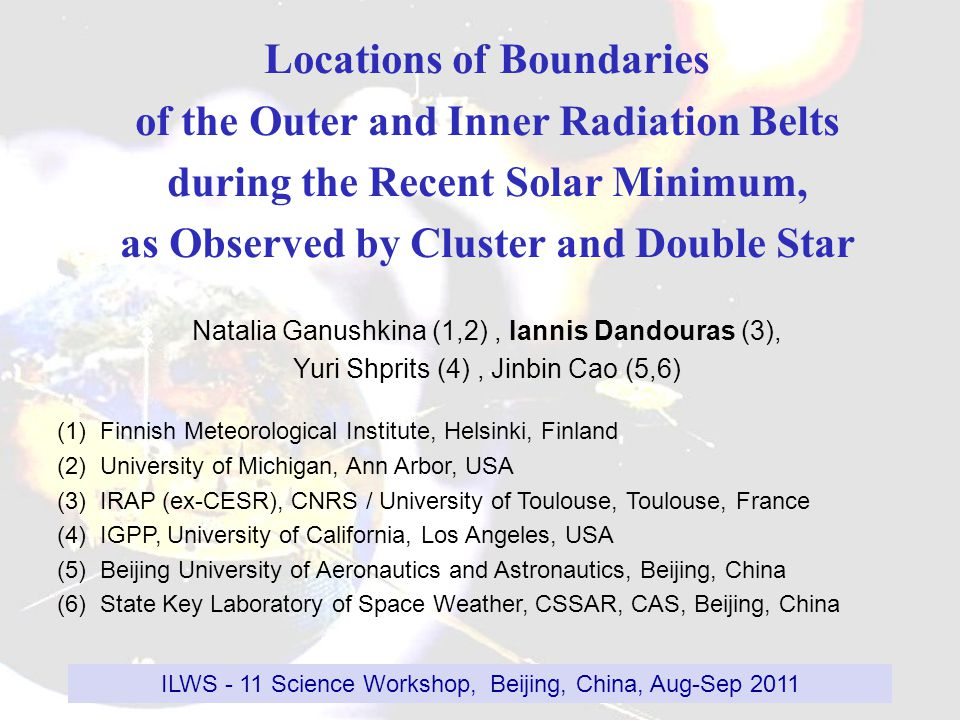 Locations of Boundaries of the Outer and Inner Radiation Belts during the Recent Solar Minimum, as Observed by Cluster and Double Star Natalia Ganushkina (1,2), Iannis Dandouras (3), Yuri Shprits (4), Jinbin Cao (5,6) (1) Finnish Meteorological Institute, Helsinki, Finland (2) University of Michigan, Ann Arbor, USA (3) IRAP (ex-CESR), CNRS / University of Toulouse, Toulouse, France (4) IGPP, University of California, Los Angeles, USA (5) Beijing University of Aeronautics and Astronautics, Beijing, China (6) State Key Laboratory of Space Weather, CSSAR, CAS, Beijing, China ILWS - 11 Science Workshop, Beijing, China, Aug-Sep 2011
