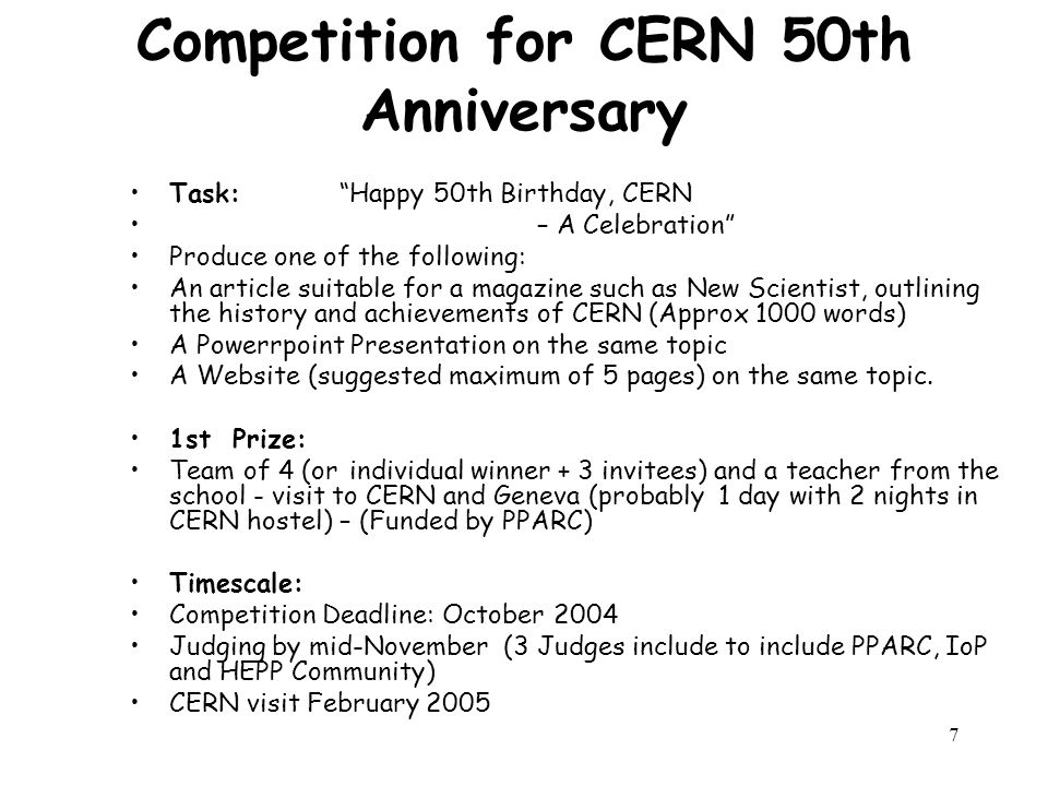 7 Competition for CERN 50th Anniversary Task: Happy 50th Birthday, CERN – A Celebration Produce one of the following: An article suitable for a magazine such as New Scientist, outlining the history and achievements of CERN (Approx 1000 words) A Powerrpoint Presentation on the same topic A Website (suggested maximum of 5 pages) on the same topic.