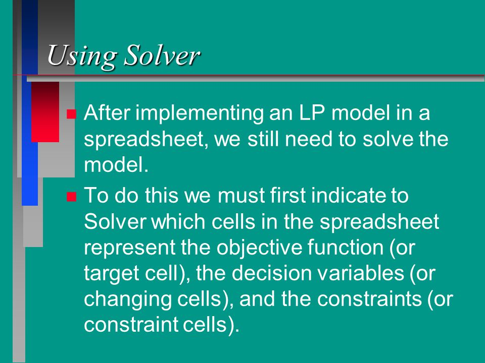 Using Solver n n After implementing an LP model in a spreadsheet, we still need to solve the model.