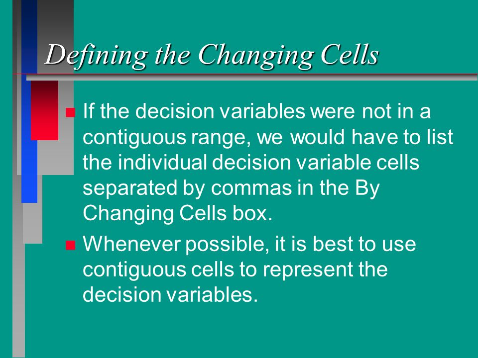 Defining the Changing Cells n n If the decision variables were not in a contiguous range, we would have to list the individual decision variable cells separated by commas in the By Changing Cells box.