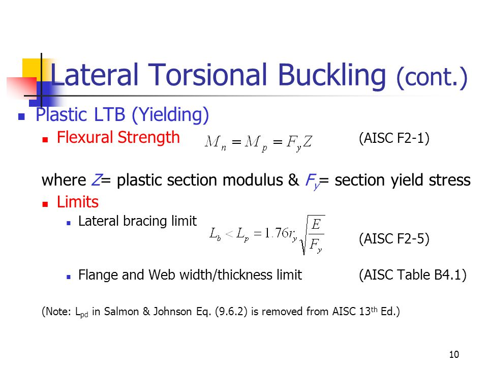 10 Lateral Torsional Buckling (cont.) Plastic LTB (Yielding) Flexural Strength (AISC F2-1) where Z= plastic section modulus & F y = section yield stress Limits Lateral bracing limit (AISC F2-5) Flange and Web width/thickness limit(AISC Table B4.1) (Note: L pd in Salmon & Johnson Eq.
