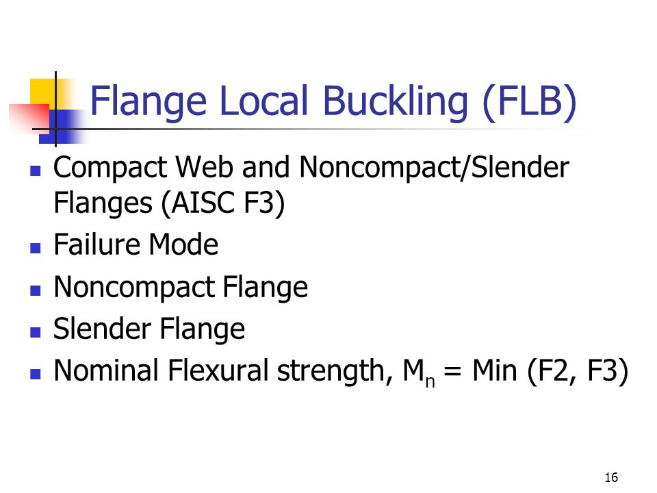 16 Flange Local Buckling (FLB) Compact Web and Noncompact/Slender Flanges (AISC F3) Failure Mode Noncompact Flange Slender Flange Nominal Flexural strength, M n = Min (F2, F3)