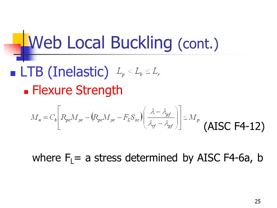 25 Web Local Buckling (cont.) LTB (Inelastic) Flexure Strength (AISC F4-12) where F L = a stress determined by AISC F4-6a, b