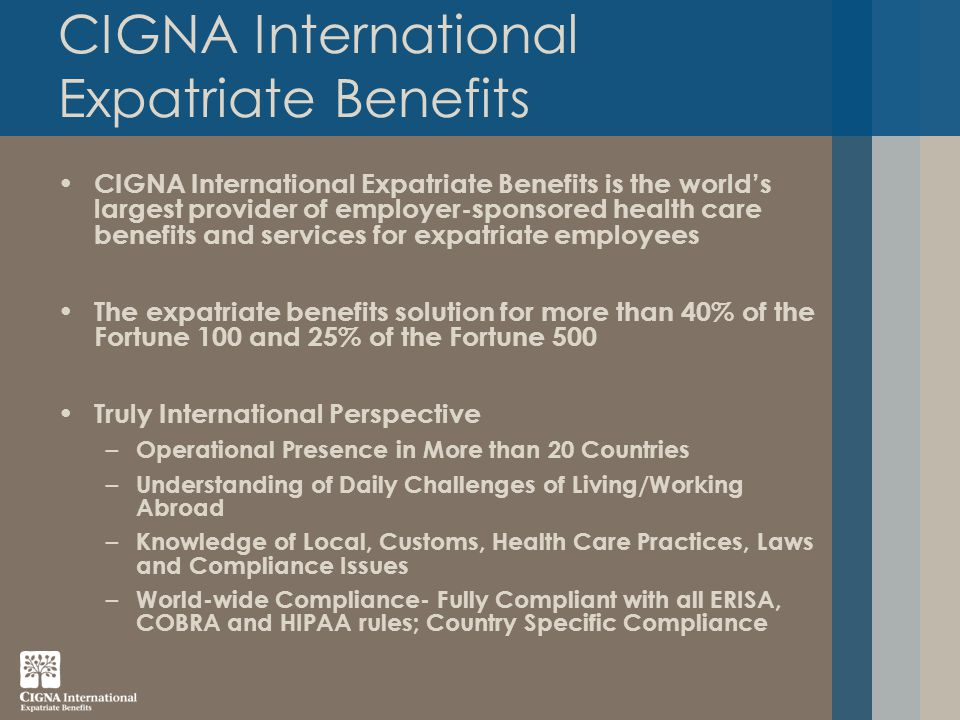 CIGNA International Expatriate Benefits CIGNA International Expatriate Benefits is the world's largest provider of employer-sponsored health care benefits and services for expatriate employees The expatriate benefits solution for more than 40% of the Fortune 100 and 25% of the Fortune 500 Truly International Perspective – Operational Presence in More than 20 Countries – Understanding of Daily Challenges of Living/Working Abroad – Knowledge of Local, Customs, Health Care Practices, Laws and Compliance Issues – World-wide Compliance- Fully Compliant with all ERISA, COBRA and HIPAA rules; Country Specific Compliance