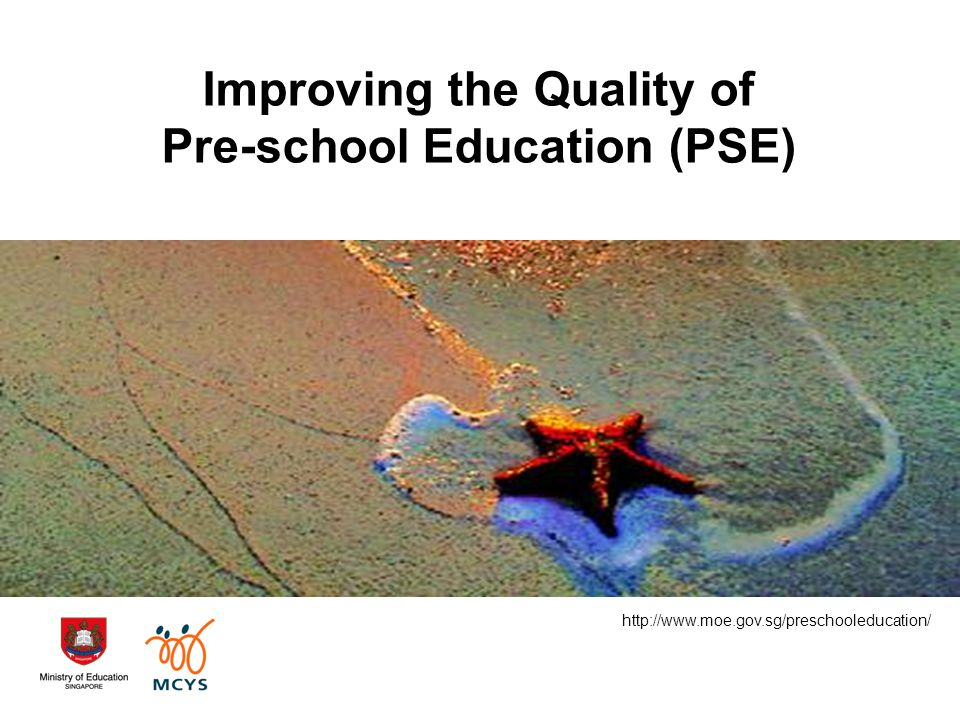 Improving the Quality of Pre-school Education (PSE) http://www.moe.gov.sg/preschooleducation/