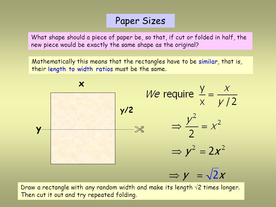 y x  y/2 Paper Sizes What shape should a piece of paper be, so that, if cut or folded in half, the new piece would be exactly the same shape as the original.