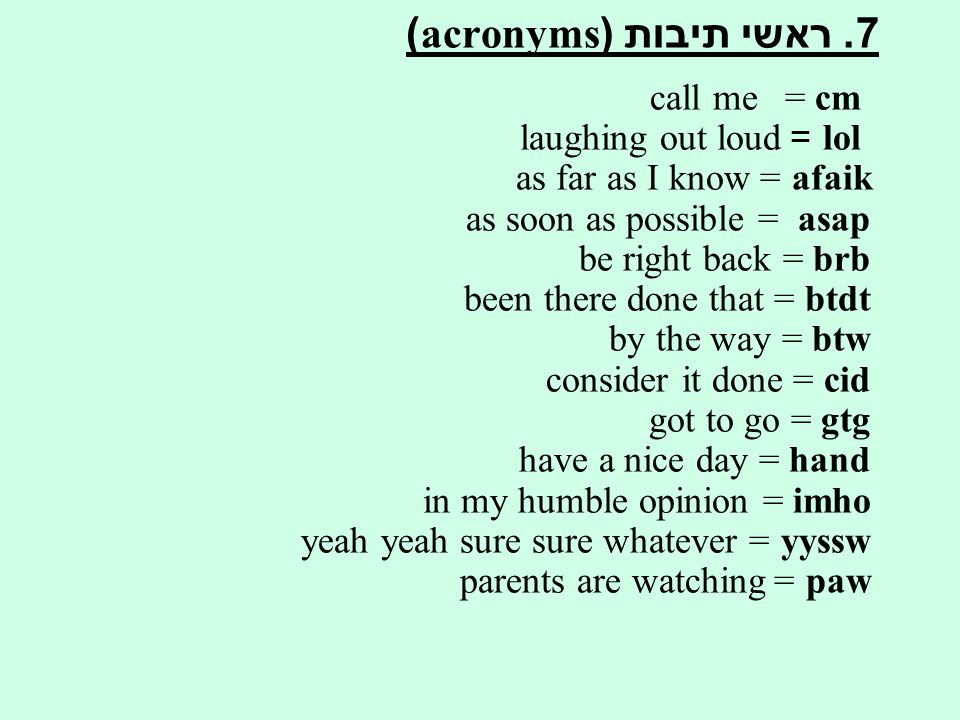 7. ראשי תיבות (acronyms) cm = call me lol = laughing out loud afaik = as far as I know as soon as possible = asap be right back = brb been there done