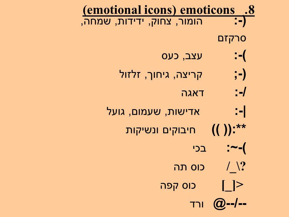 8. emoticons (emotional icons) (-: הומור, צחוק, ידידות, שמחה, סרקזם )-: עצב, כעס (-; קריצה, גיחוך, זלזול /-: דאגה |-: אדישות, שעמום, גועל **:(( )) חיב