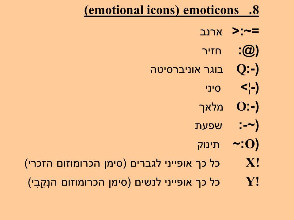 8. emoticons (emotional icons) =~:< ארנב (@: חזיר (-:Q בוגר אוניברסיטה (-¦> סיני (-:O מלאך (~-: שפעת (O:~ תינוק X! כל כך אופייני לגברים ( סימן הכרומוז