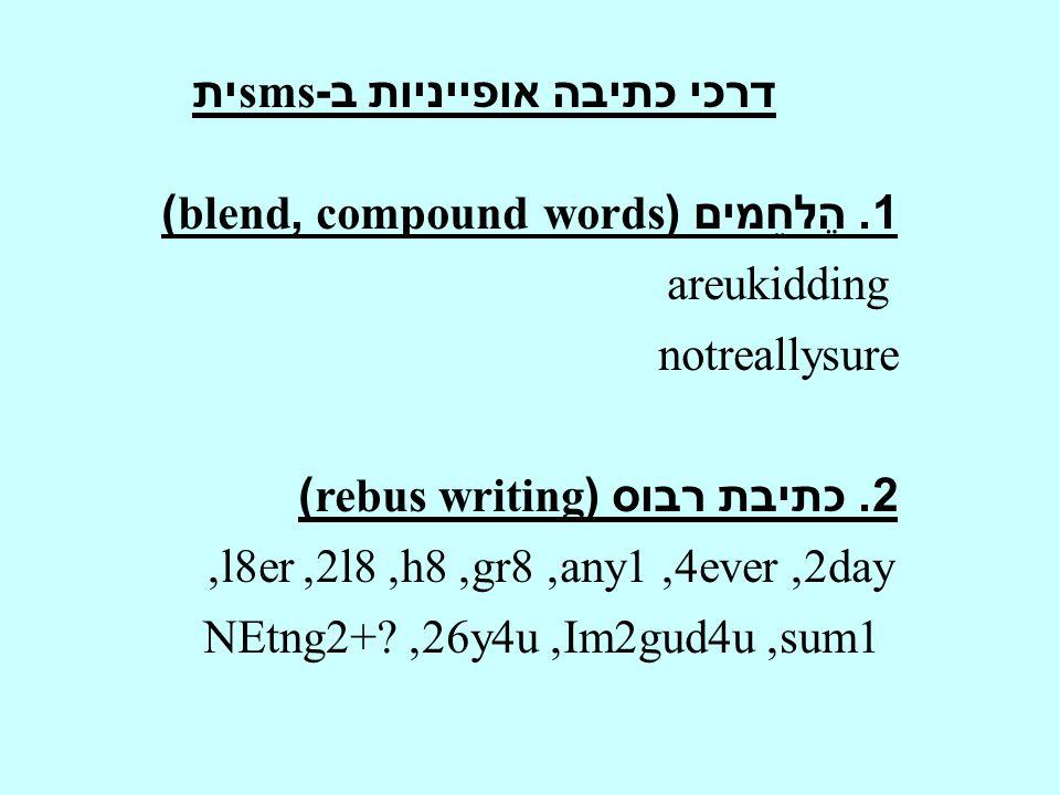 דרכי כתיבה אופייניות ב -sms ית 1. הֶלחֵמים (words compound,blend) areukidding notreallysure 2. כתיבת רבוס (rebus writing) 2day, 4ever, any1, gr8, h8,