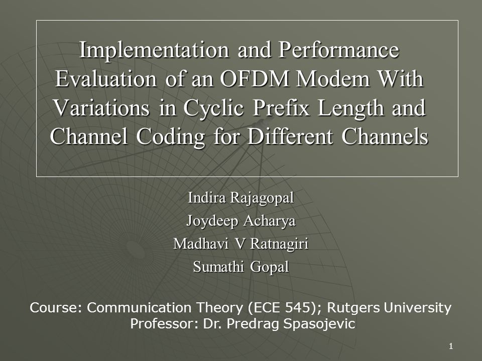 1 Implementation and Performance Evaluation of an OFDM Modem With Variations in Cyclic Prefix Length and Channel Coding for Different Channels Indira Rajagopal Joydeep Acharya Madhavi V Ratnagiri Sumathi Gopal Course: Communication Theory (ECE 545); Rutgers University Professor: Dr.