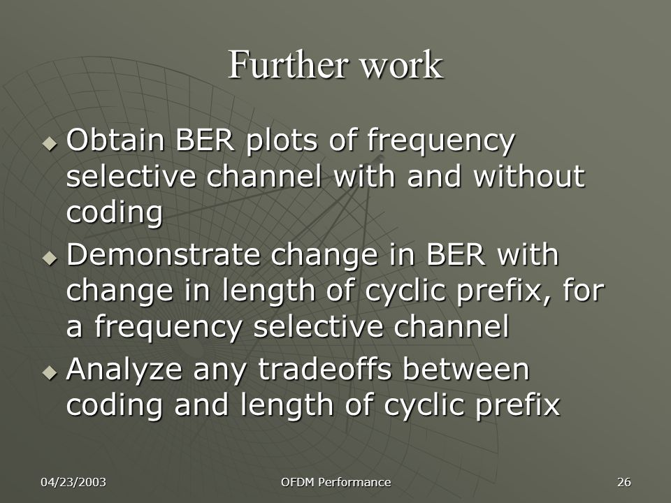 04/23/2003 OFDM Performance 26 Further work  Obtain BER plots of frequency selective channel with and without coding  Demonstrate change in BER with change in length of cyclic prefix, for a frequency selective channel  Analyze any tradeoffs between coding and length of cyclic prefix