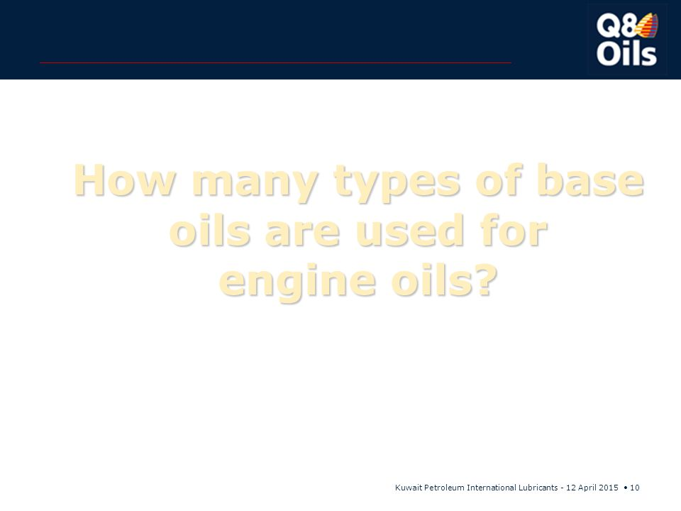 Kuwait Petroleum International Lubricants - 12 April 2015 10 How many types of base oils are used for engine oils?
