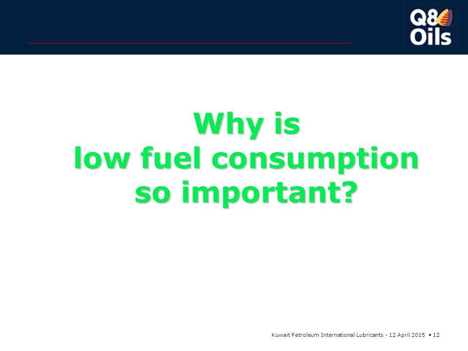 Kuwait Petroleum International Lubricants - 12 April 2015 12 Why is low fuel consumption so important?