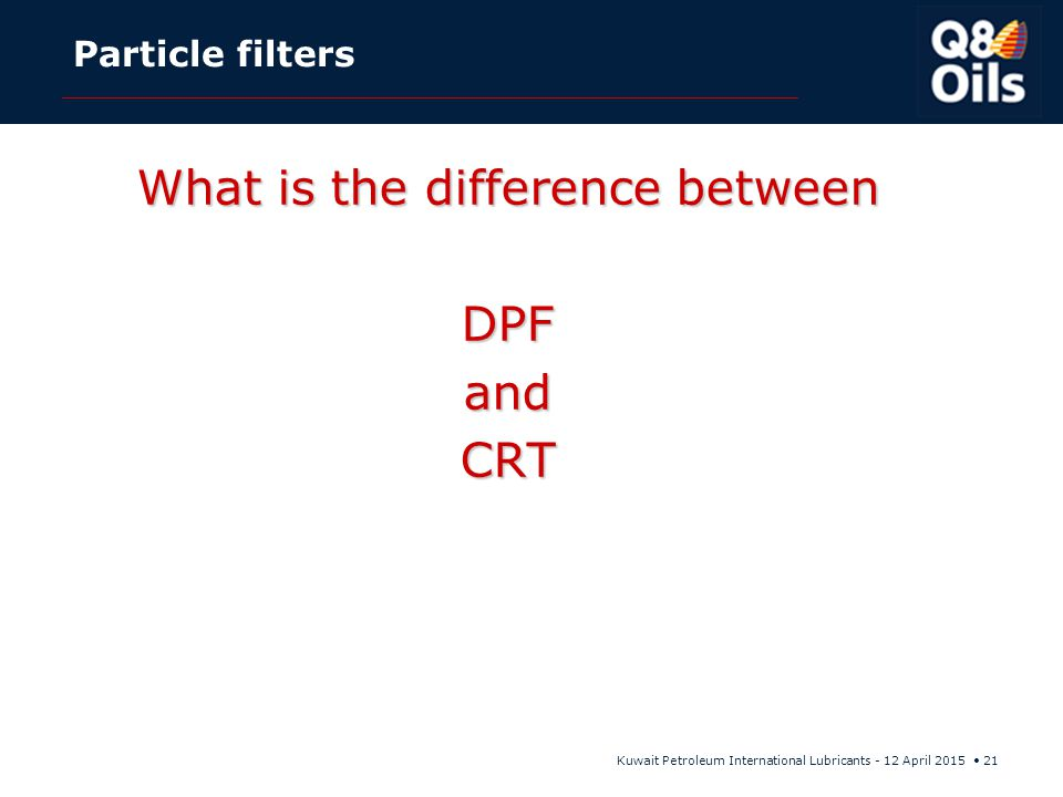 Kuwait Petroleum International Lubricants - 12 April 2015 21 Particle filters What is the difference between DPFandCRT