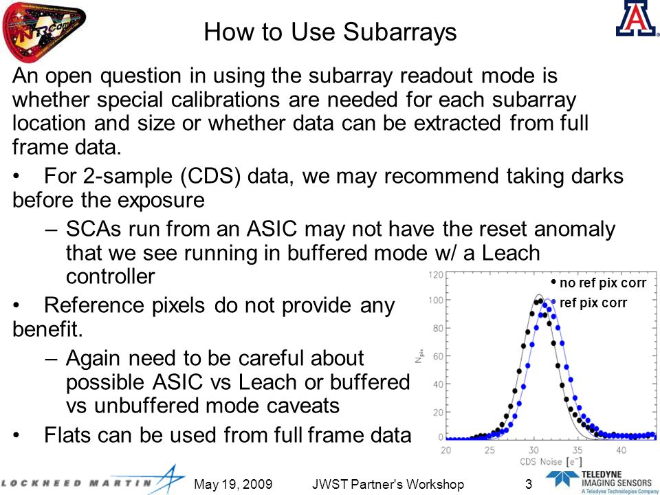 May 19, 2009JWST Partner s Workshop3 How to Use Subarrays An open question in using the subarray readout mode is whether special calibrations are needed for each subarray location and size or whether data can be extracted from full frame data.
