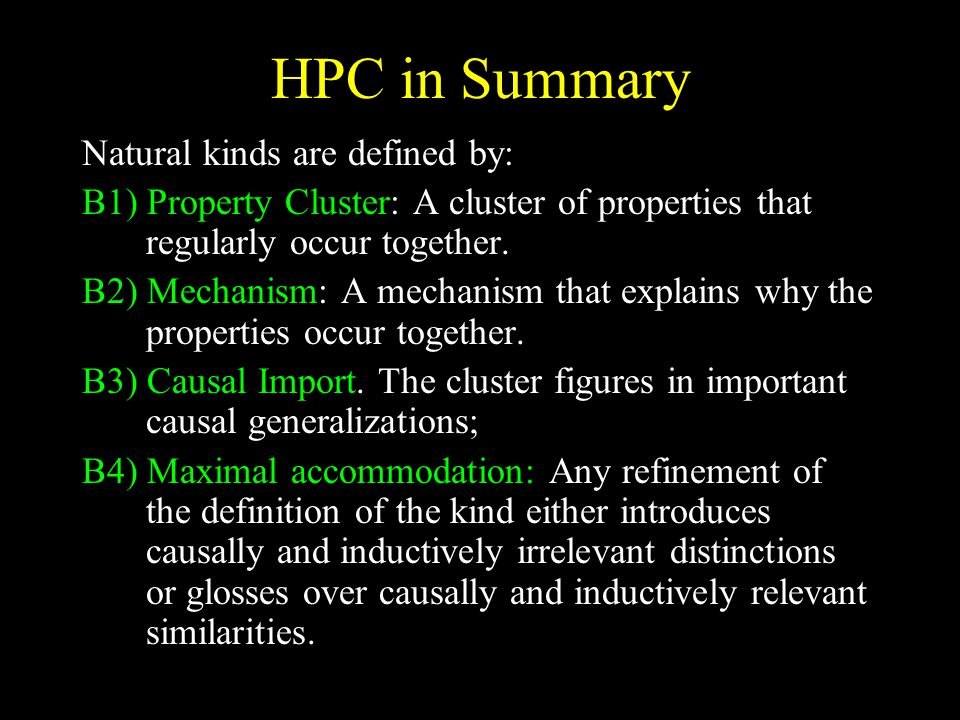 HPC in Summary Natural kinds are defined by: B1) Property Cluster: A cluster of properties that regularly occur together. B2) Mechanism: A mechanism t