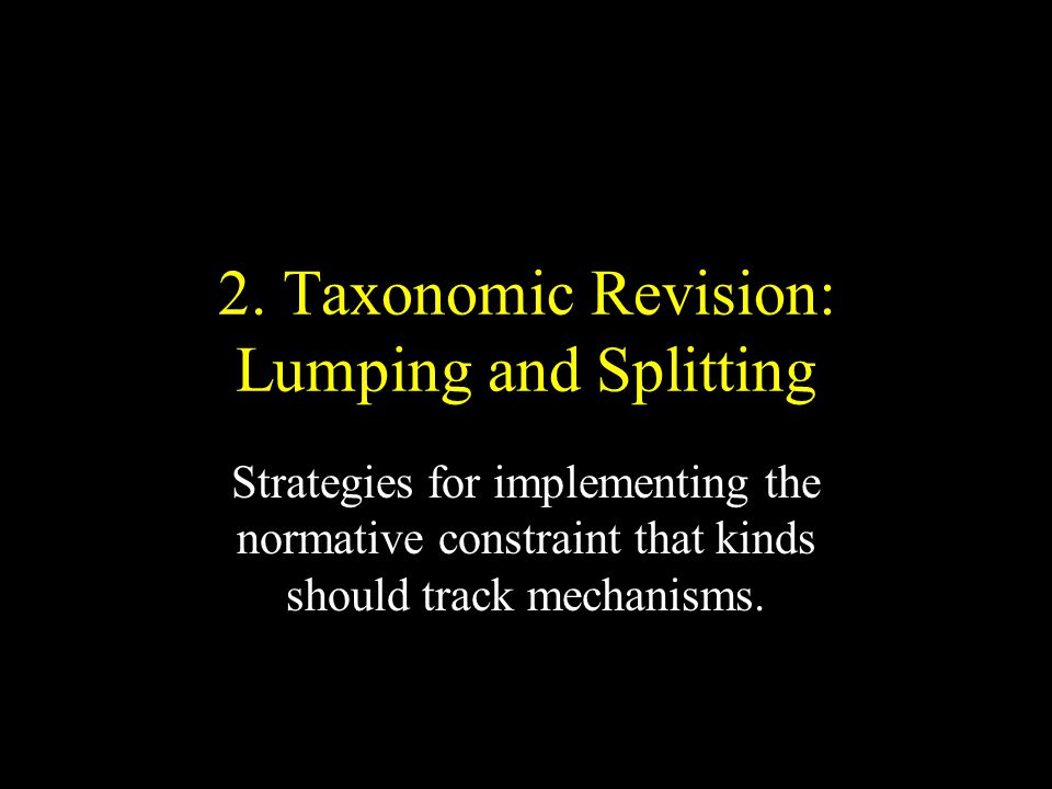 2. Taxonomic Revision: Lumping and Splitting Strategies for implementing the normative constraint that kinds should track mechanisms.