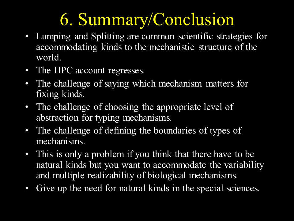 6. Summary/Conclusion Lumping and Splitting are common scientific strategies for accommodating kinds to the mechanistic structure of the world. The HP