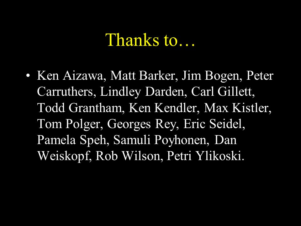 Thanks to… Ken Aizawa, Matt Barker, Jim Bogen, Peter Carruthers, Lindley Darden, Carl Gillett, Todd Grantham, Ken Kendler, Max Kistler, Tom Polger, Ge