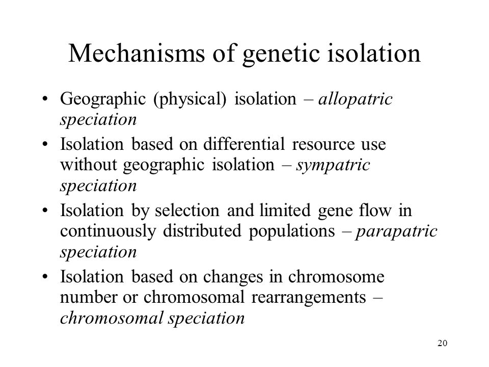 20 Mechanisms of genetic isolation Geographic (physical) isolation – allopatric speciation Isolation based on differential resource use without geogra