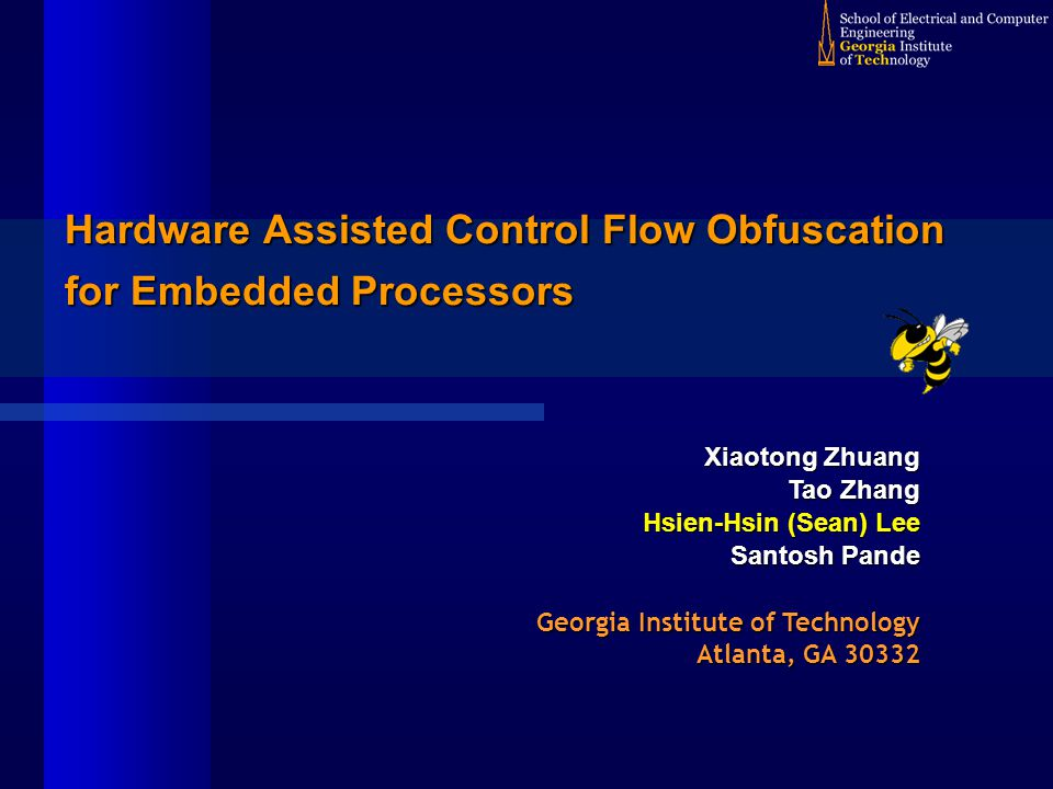 Hardware Assisted Control Flow Obfuscation for Embedded Processors Xiaotong Zhuang Tao Zhang Hsien-Hsin (Sean) Lee Santosh Pande Georgia Institute of Technology Atlanta, GA 30332