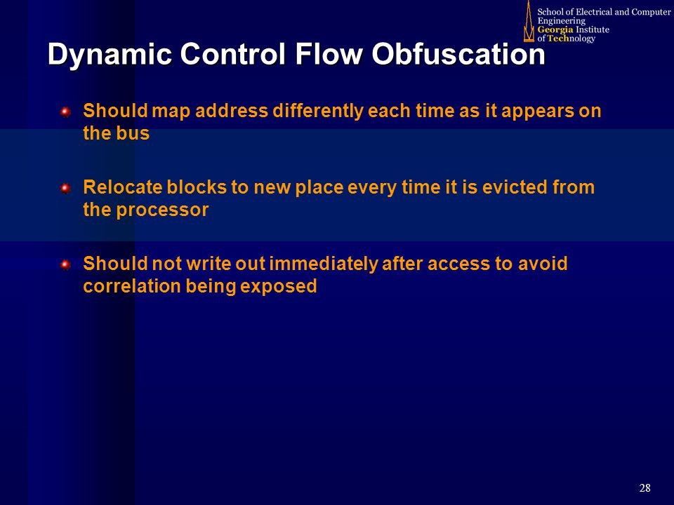 28 Dynamic Control Flow Obfuscation Should map address differently each time as it appears on the bus Relocate blocks to new place every time it is evicted from the processor Should not write out immediately after access to avoid correlation being exposed