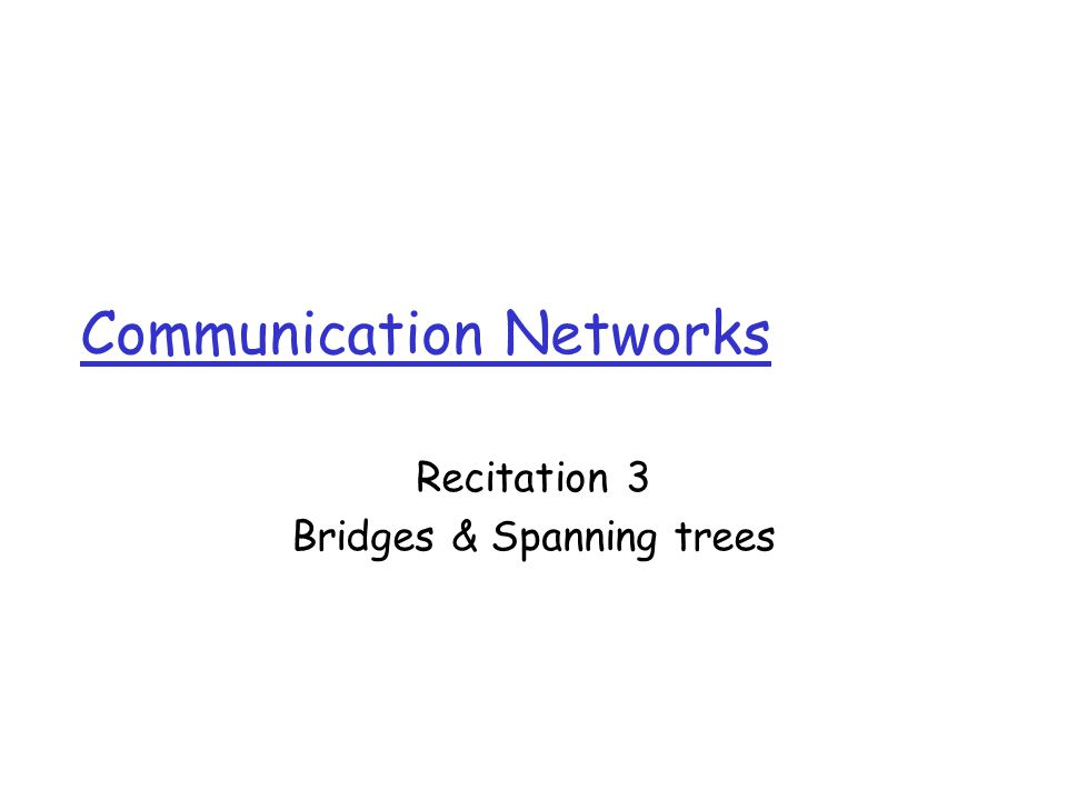 Communication Networks Recitation 3 Bridges & Spanning trees