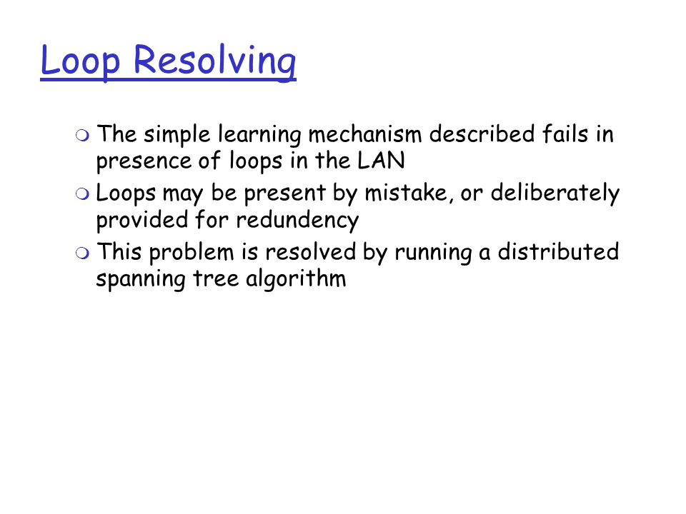 Loop Resolving  The simple learning mechanism described fails in presence of loops in the LAN  Loops may be present by mistake, or deliberately provided for redundency  This problem is resolved by running a distributed spanning tree algorithm