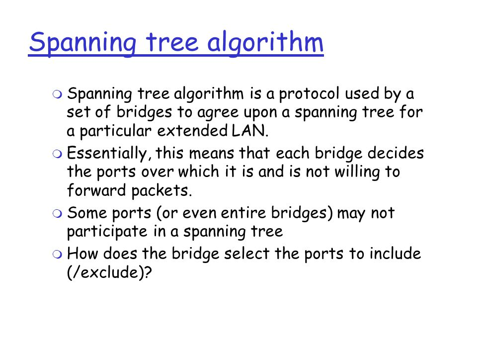 Spanning tree algorithm  Spanning tree algorithm is a protocol used by a set of bridges to agree upon a spanning tree for a particular extended LAN.