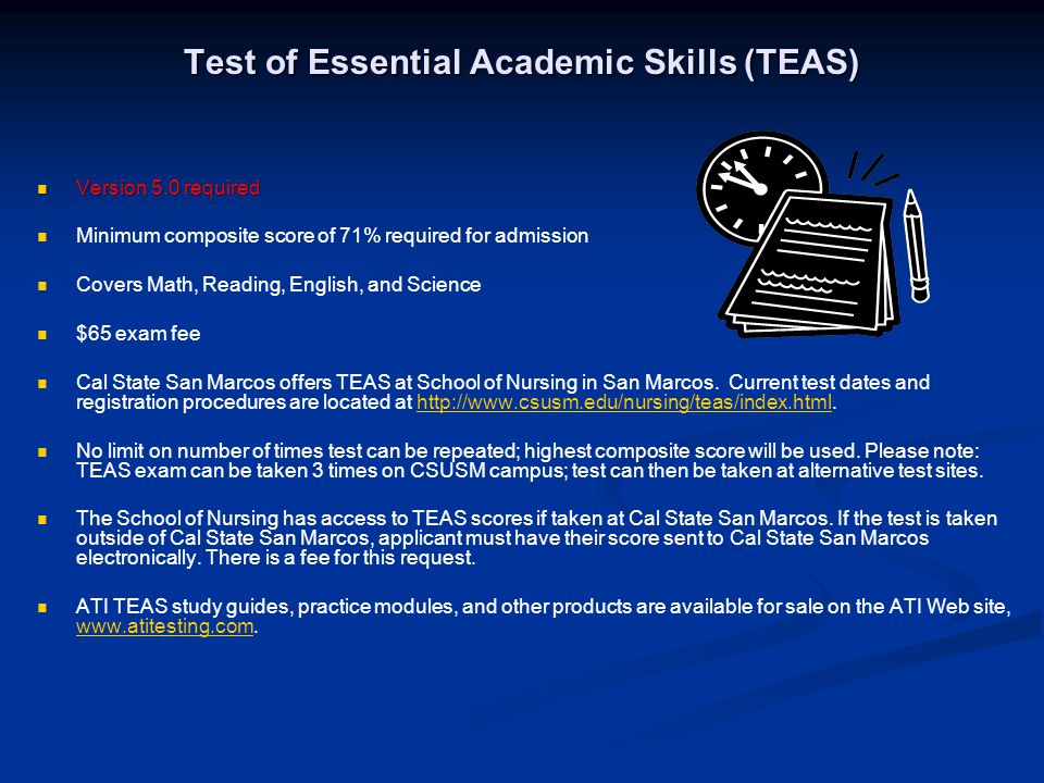 Test of Essential Academic Skills (TEAS) Version 5.0 required Version 5.0 required Minimum composite score of 71% required for admission Covers Math, Reading, English, and Science $65 exam fee Cal State San Marcos offers TEAS at School of Nursing in San Marcos.