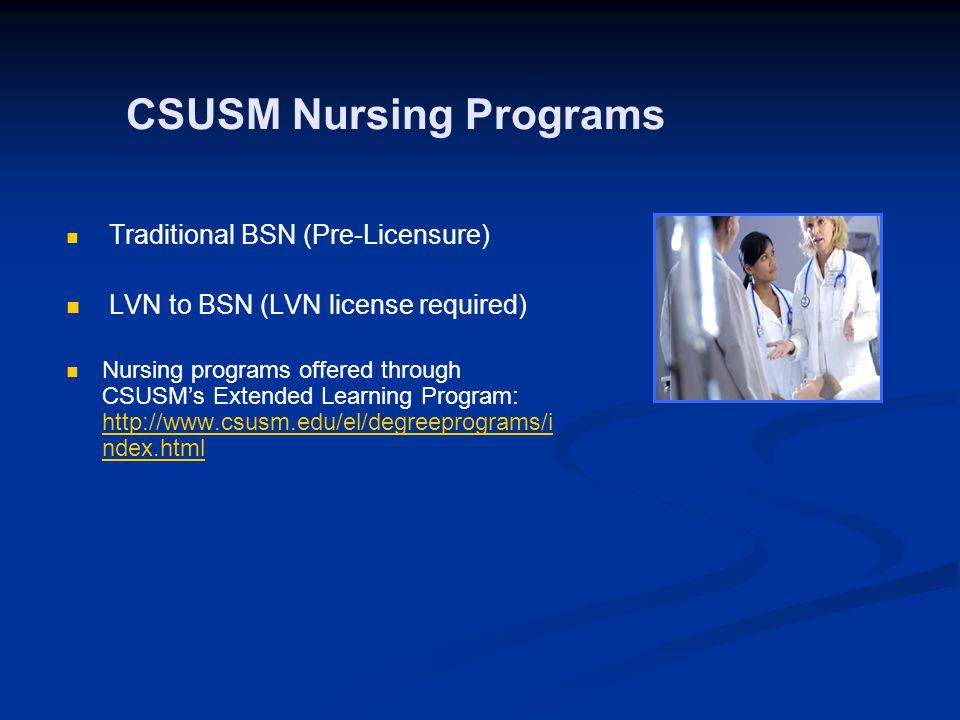 CSUSM Nursing Programs Traditional BSN (Pre-Licensure) LVN to BSN (LVN license required) Nursing programs offered through CSUSM's Extended Learning Program: http://www.csusm.edu/el/degreeprograms/i ndex.html http://www.csusm.edu/el/degreeprograms/i ndex.html