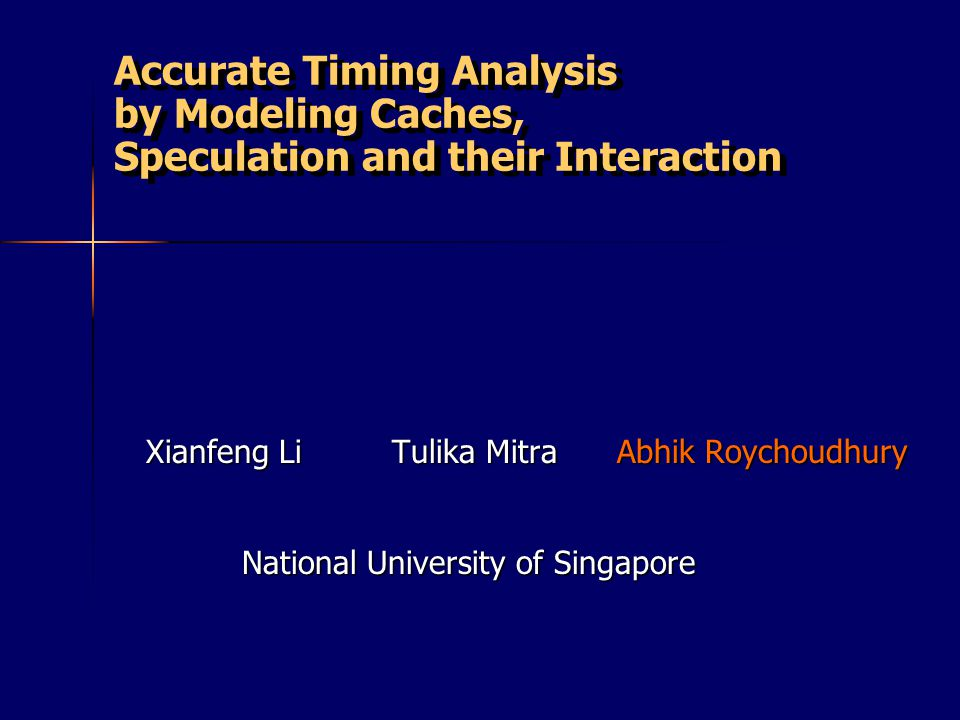 Accurate Timing Analysis by Modeling Caches, Speculation and their Interaction Xianfeng Li Tulika Mitra Abhik Roychoudhury National University of Singapore