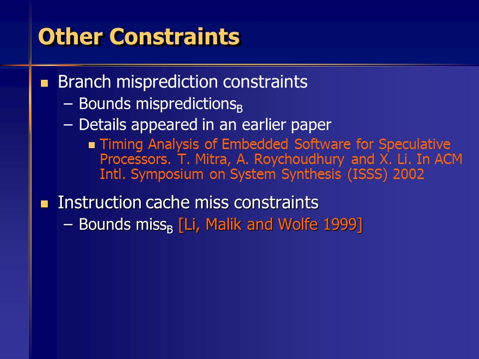 Other Constraints Branch misprediction constraints – –Bounds mispredictions B – –Details appeared in an earlier paper Timing Analysis of Embedded Software for Speculative Processors.