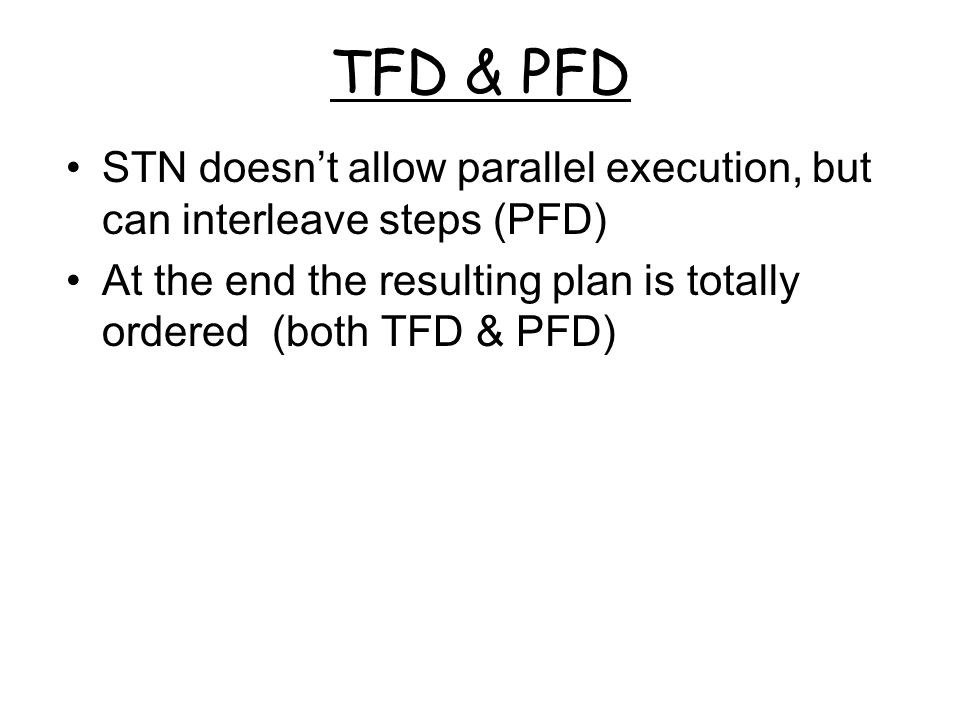 TFD & PFD STN doesn't allow parallel execution, but can interleave steps (PFD) At the end the resulting plan is totally ordered (both TFD & PFD)