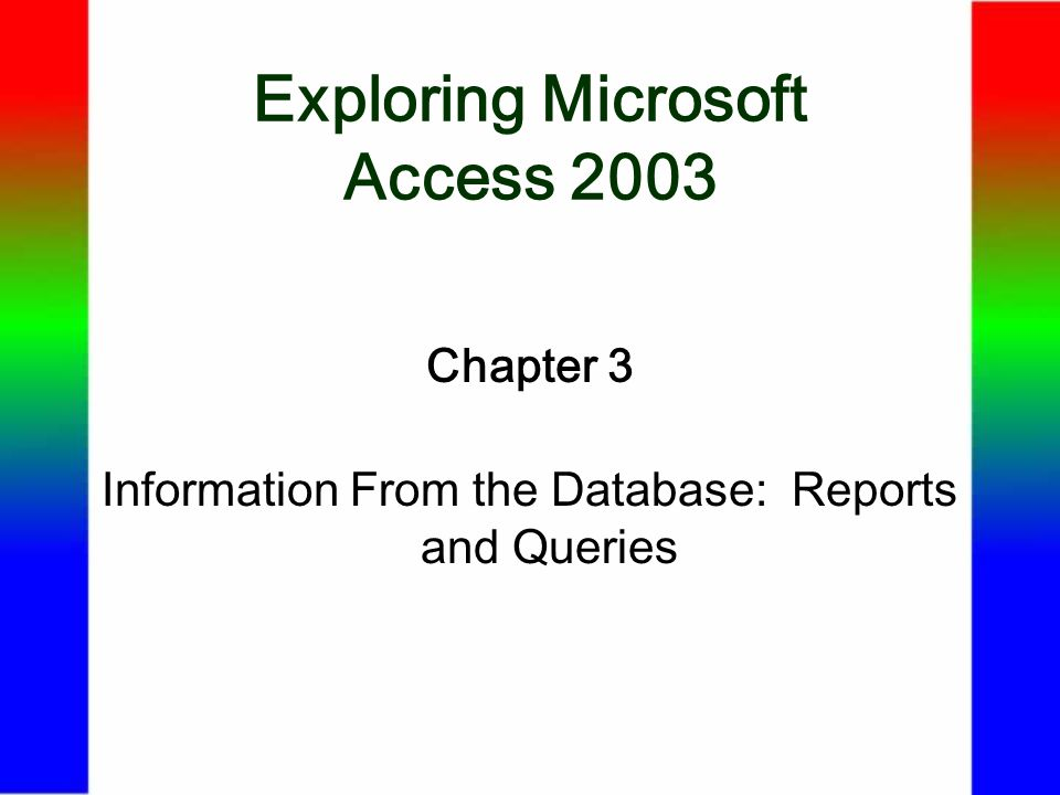 Exploring Microsoft Access 2003 Chapter 3 Information From the Database: Reports and Queries
