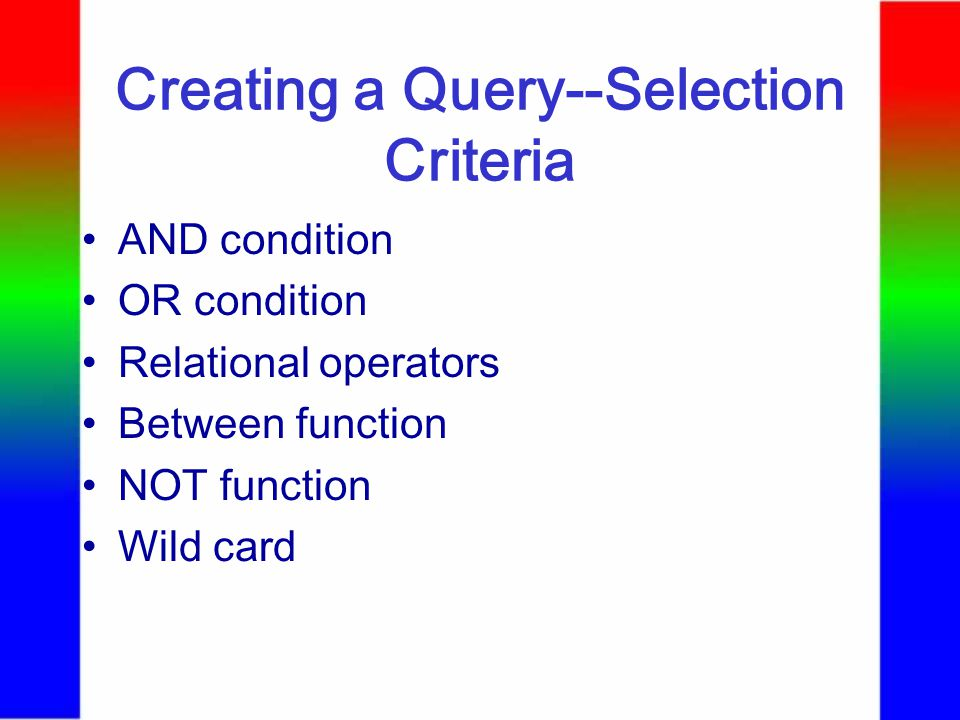 Creating a Query--Selection Criteria AND condition OR condition Relational operators Between function NOT function Wild card