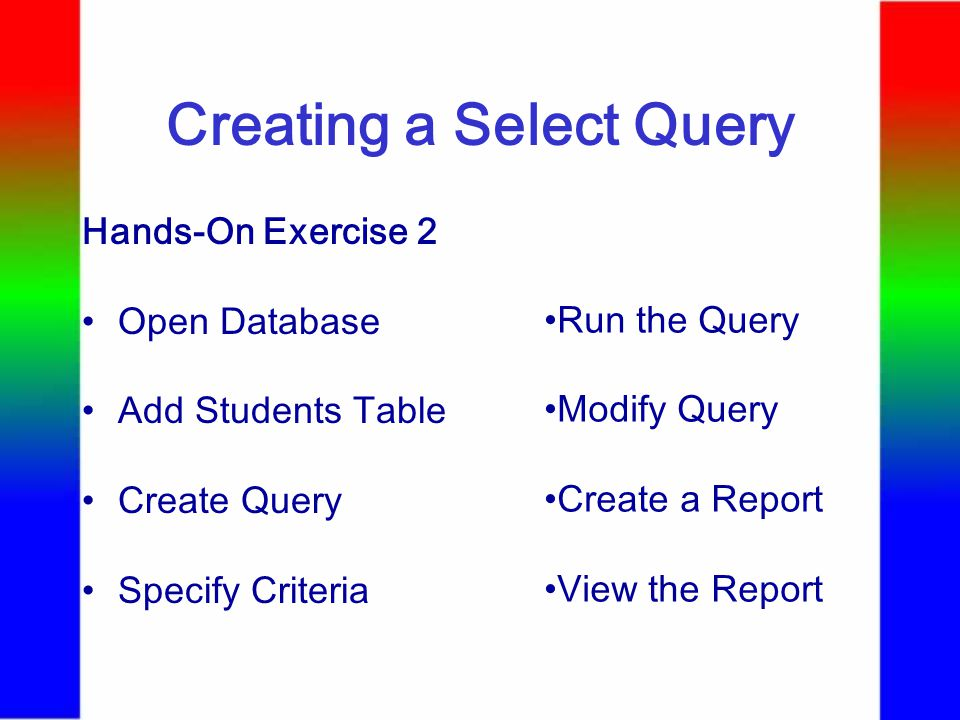 Creating a Select Query Hands-On Exercise 2 Open Database Add Students Table Create Query Specify Criteria Run the Query Modify Query Create a Report View the Report